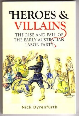 Heroes and Villains: The Rise and Fall of the Early Australian Labor Party by Nick Dyrenfurth