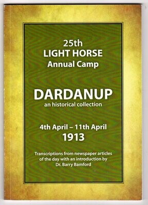 25th Light Horse Annual Camp: Dardanup: An Historical Collection 4th April - 11th April 1913: Transcriptions from Newspaper Articles of the Day with an introduction by Barry Bamford