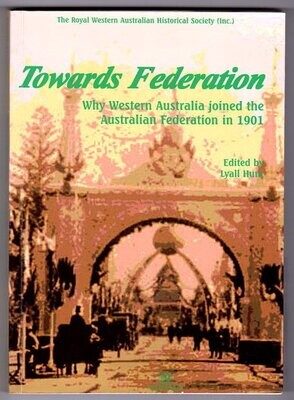 Towards Federation: Why Western Australia Joined the Australian Federation in 1901 edited by Lyall Hunt