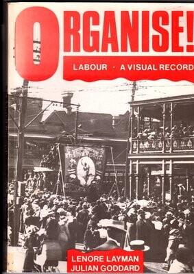 Organise! Labour: A Visual Record of the Labour Movement in Western Australia by Lenore Layman and Julian Goddard