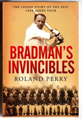 Bradman's Invincibles: The Inside Story of the Epic 1948 Ashes Tour by Roland Perry