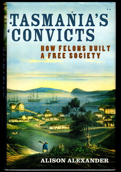 Tasmania's Convicts: How Felons Built a Free Society by Alison Alexander