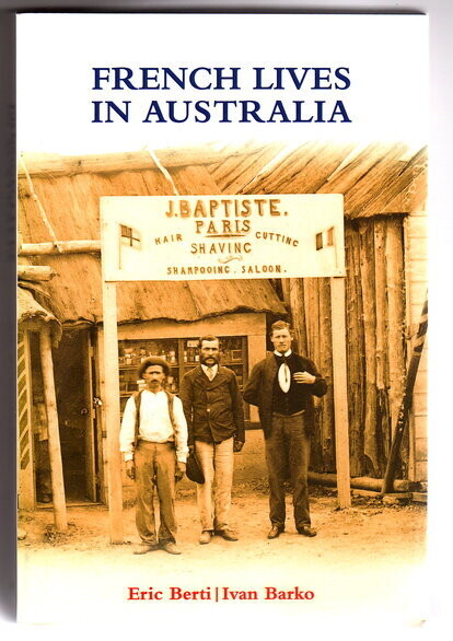 French Lives in Australia: A Collection of Biographical Essays by Eric Berti and Ivan Barko