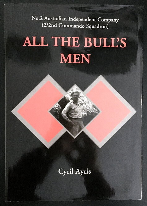 All the Bull's Men: No 2 Australian Independent Company (2/2nd Commando Squadron) by Cyril Ayris