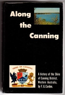Along the Canning: A History of the Shire of Canning District, Western Australia by F G Carden