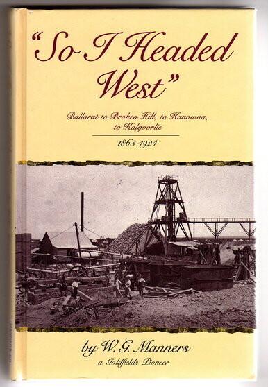 """So I headed West"": Ballarat to Broken Hill, to Kanowna, to Kalgoorlie, 1863-1924 by W G Manners"