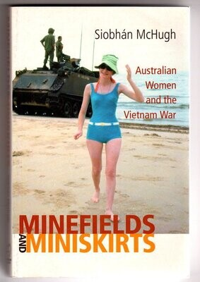 Minefields and Miniskirts: Australian Women and the Vietnam War by Siobhan McHugh