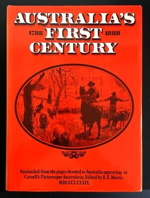 Australia's First Century: 1788 - 1888: Facsimiled From the Pages Devoted to Australia Appearing in Cassell's Picturesque Australasia edited by E E Morris