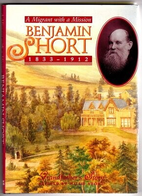 Benjamin Short 1833 - 1912: A Migrant With a Mission: Grandfather's Story by Wilsie Short