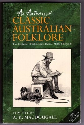An Anthology of Classic Australian Folklore: Two Centuries of Tales, Epics, Ballads, Myths & Legends compiled by A K MacDougall