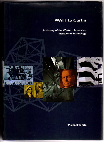 WAIT to Curtin: A History of the Western Australian Institute of Technology by Michael White