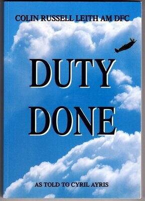 Duty Done: Colin Russell Leith AM DFC as told to Cyril Ayris