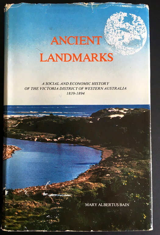 Ancient Landmarks: A Social and Economic History of the Victoria District of Western Australia, 1839-1894 by Mary Albertus Bain