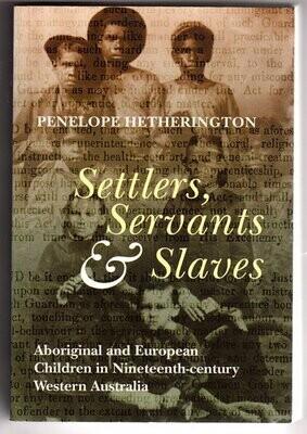 Settlers, Servants and Slaves: Aboriginal and European Children in Nineteenth Century Western Australia by Penelope Hetherington