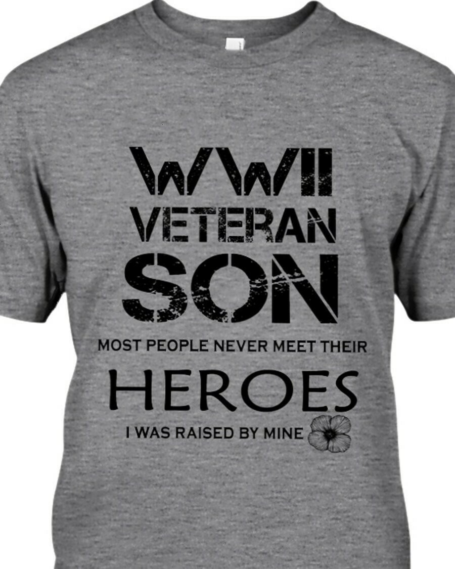 WWII Veteran Son Most People Never Meet Their Heroes I was Raised  Unisex T-Shirt Hoodie Sweatshirt Sweater Plus Size for Ladies Women Men Kids Youth Gifts Tee Jolly Family Gifts