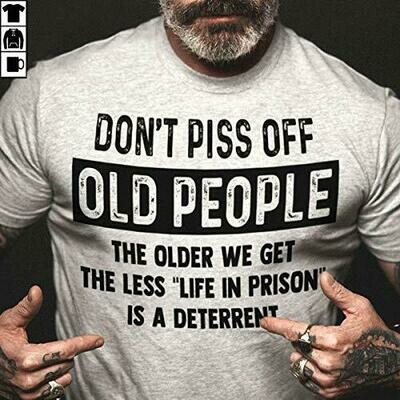 Don't piss off old people the older we get the less life in prison is a deterrent Unisex T-Shirt Sweatshirt Hoodie Gifts for Ladies Women Men Plus Size