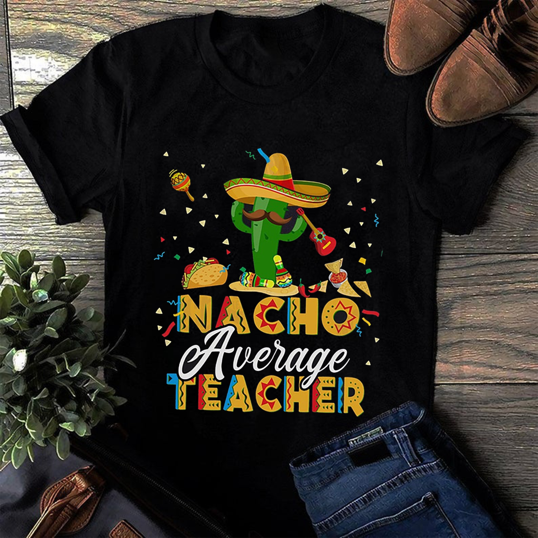 Nacho Average Teacher Shirt,Cinco De Mayo Shirt,Mexican Hat Sombrero Mustache Shirt,Mexican Fiesta Party Shirt, Gift for Teacher, Last days of school Unisex T Shirt