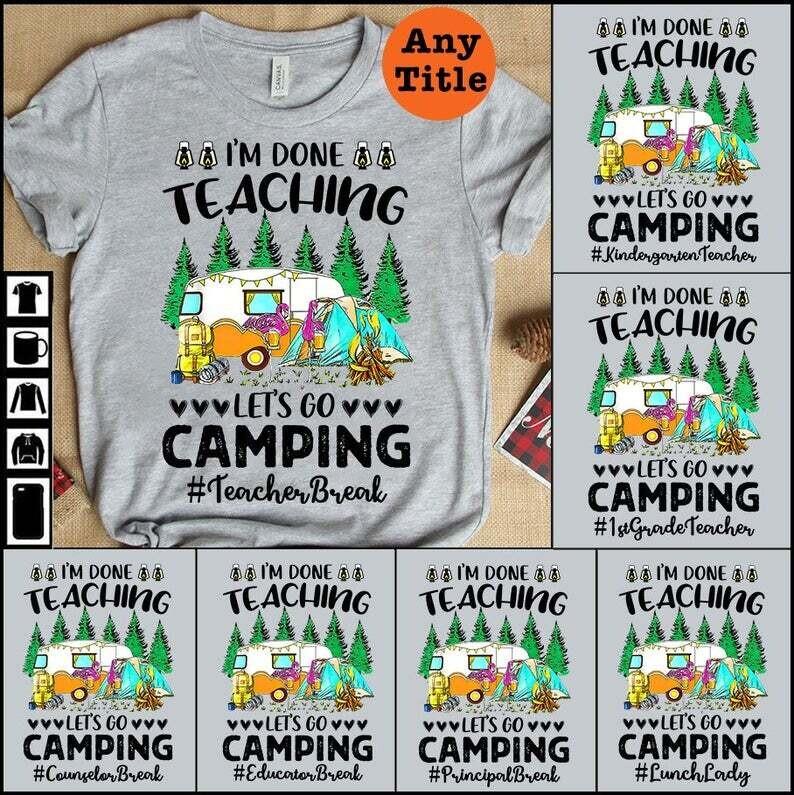 Personalized Teacher Shirt , I'm Done Teaching Let's Go Camping Shirt , Gift For Teacher , Teacher Life Shirt , SPED Teacher Shirt