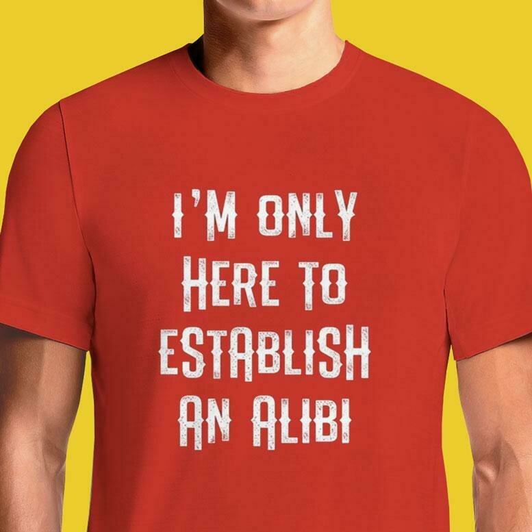 I'm Just Here To Establish An Alibi