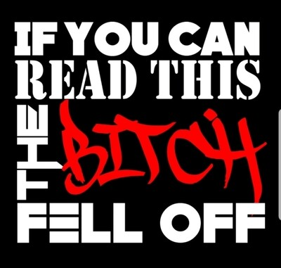 If tou can read this the bitch fell off.