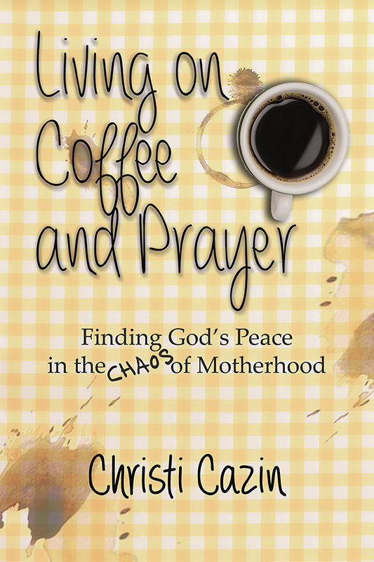 Living on Coffee and Prayer: Finding God's Peace in the Chaos of Motherhood (eBook)
