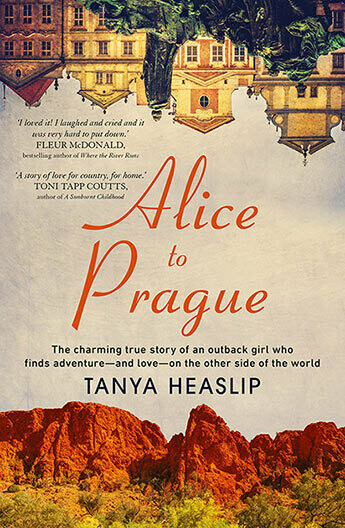 Alice to Prague The charming true story of an outback girl who finds adventure - and love - on the other side of the world by Tanya Heaslip