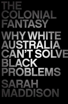 The Colonial Fantasy - why white Australia can't solve black problems by Sarah Maddison