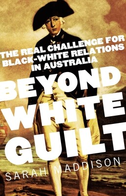 Beyond White Guilt - The real challenge for black-white relations in Australia by Sarah Maddison