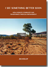 I See Something Better Soon - How a remote community was transformed through empowerment by Jim Heslop