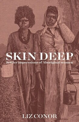 Skin Deep: Settler Impressions of Aboriginal Womenby Liz Conor