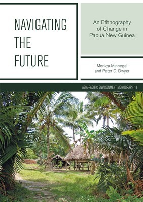 Navigating the Future: An Ethnography of Change in Papua New Guinea by Monica Minnegal, Peter D. Dwyer