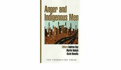 Anger and Indigenous Men Understanding and responding to violent behaviour. Edited by Andrew Day, Martin Nakata and Kevin Howells