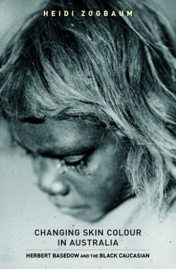 Changing Skin Colour in Australia: Herbert Basedow and the Black Caucasian by Heidi Zogbaum