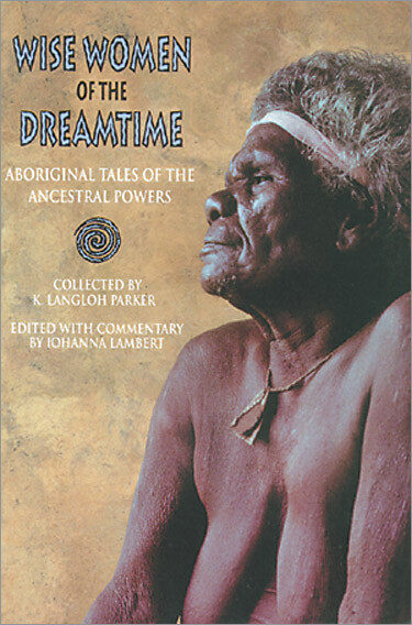 Wise Women of the Dreamtime: Aboriginal Tales of the Ancestral Powers by K. Langloh Parker Edited by Johanna Lambert