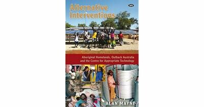 Alternative Interventions: Aboriginal homelands, Outback Australia and the Centre for Appropriate Technology by Alan Mayne
