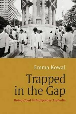 Trapped in the Gap:  Doing Good in Indigenous Australia by Emma Kowal
