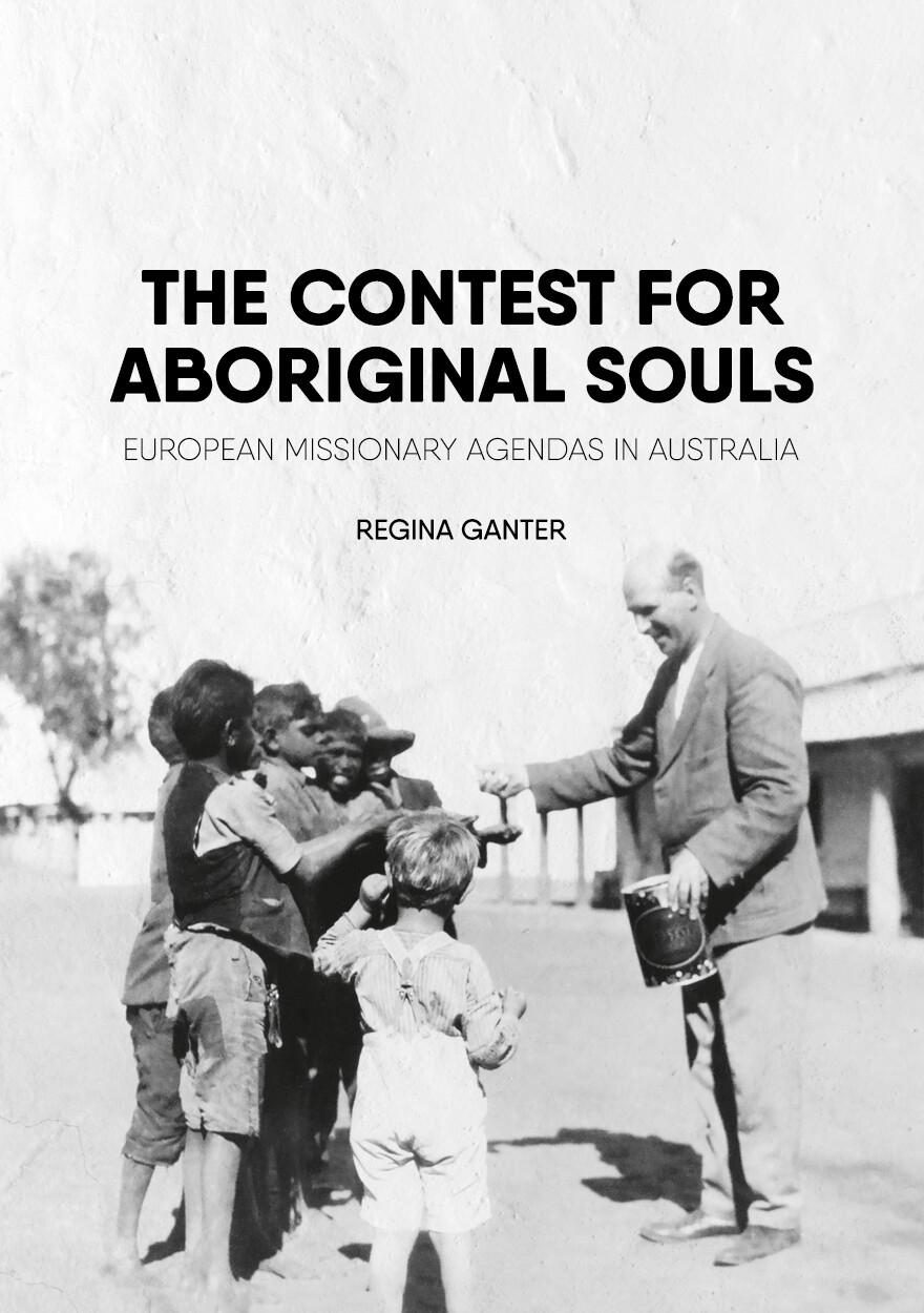 The Contest for Aboriginal Souls: European missionary agendas in Australia by Regina Ganter