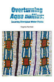 Overturning Aqua Nullius: Securing Aboriginal Water Rights by Virginia Marshall