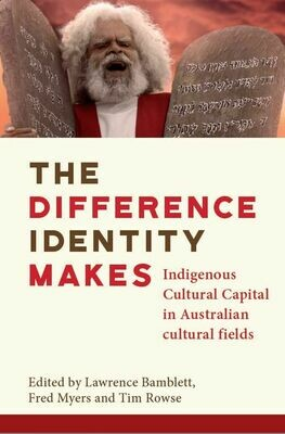 The difference identity makes: Indigenous Cultural Capital in Australian Cultural Fields. Edited by Dr Lawrence Bamblett, Dr Fred Myers, Timothy Rowse