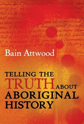 Telling the Truth About Aboriginal History by Bain Attwood