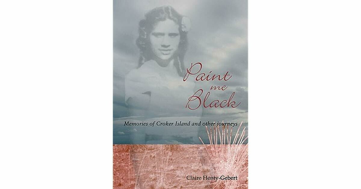 Paint Me Black: Memories of Croker Island and other journeys by Claire Henty-Gebert