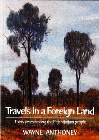 Travels in a Foreign Land: Thirty Years Among the Pitjantatjara People by Wayne Anthoney