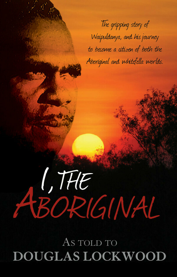 I, The Aboriginal as told by Waipuldanya to Douglas Lockwood