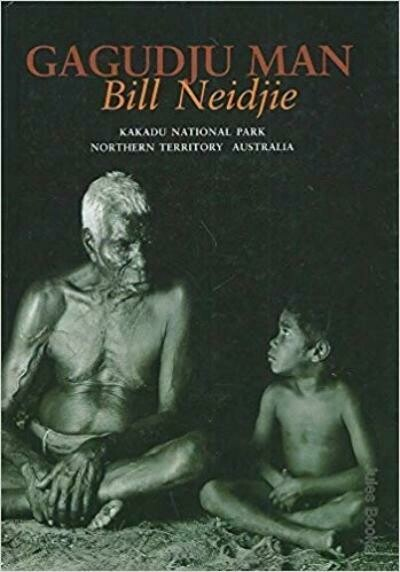 Gagudju Man: the Environmental and Spiritual Philosophy of a Senior Traditional Owner, Kakadu National Park, Northern Territory, Australia by Bill Neidjie