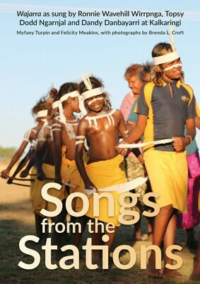 Songs from the Stations - Wajarra as Performed by Ronnie Wavehill Wirrpnga, Topsy Dodd Ngarnjal and Dandy Danbayarri at Kalkaringi by Myfany Turpin and Felicity Meakins, photographs by Brenda L. Croft