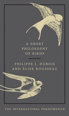 A Short Philosophy of Birds by Philippe J. Dubois & Elise Rousseau