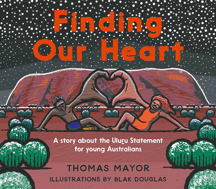 Finding Our Heart - A Story about the Uluru Statement for Young Australians  by Thomas Mayor / Blak Douglas (illustrator) - this title is currently on back order shipment will be delayed.
