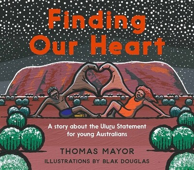 Finding Our Heart - A Story about the Uluru Statement for Young Australians  by Thomas Mayor / Blak Douglas (illustrator)