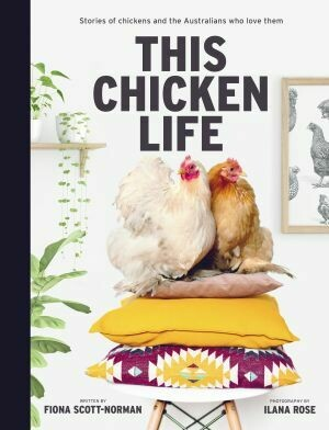 This Chicken Life: Stories of chickens and the Australians who love them by Fiona Scott-Norman and Ilana Rose