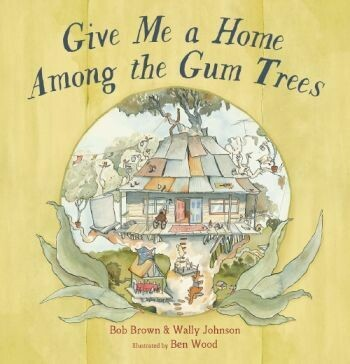 Give Me a Home Among the Gum Trees by Bob Brown & Wally Johnson.  Illustrated by Ben Wood